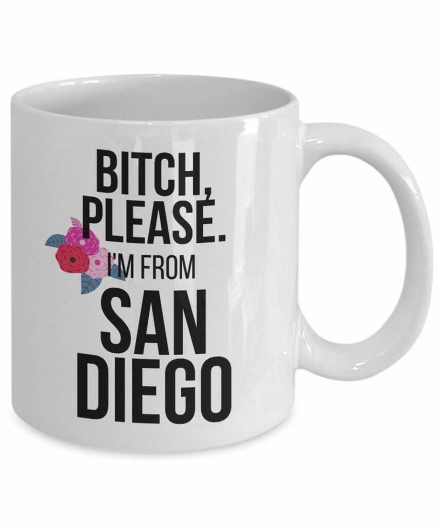 White cup with black writing: Bitch Please. I'm From San Diego